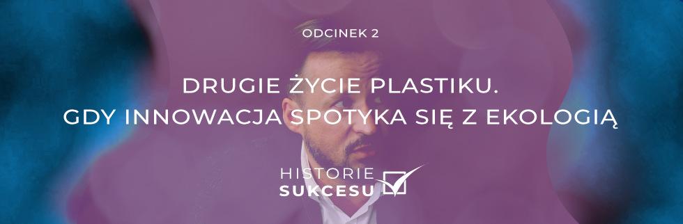 """HISTORIE SUKCESU odc. 2: """"Drugie życie plastiku – gdy innowacja spotyka się z ekologią"""""""